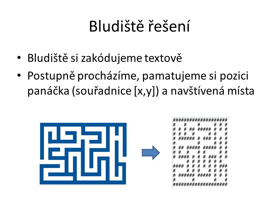 Bludiště řešení Bludiště si zakódujeme textově Postupně procházíme, pamatujeme si pozici panáčka (souřadnice [x,y]) a navštívená místa