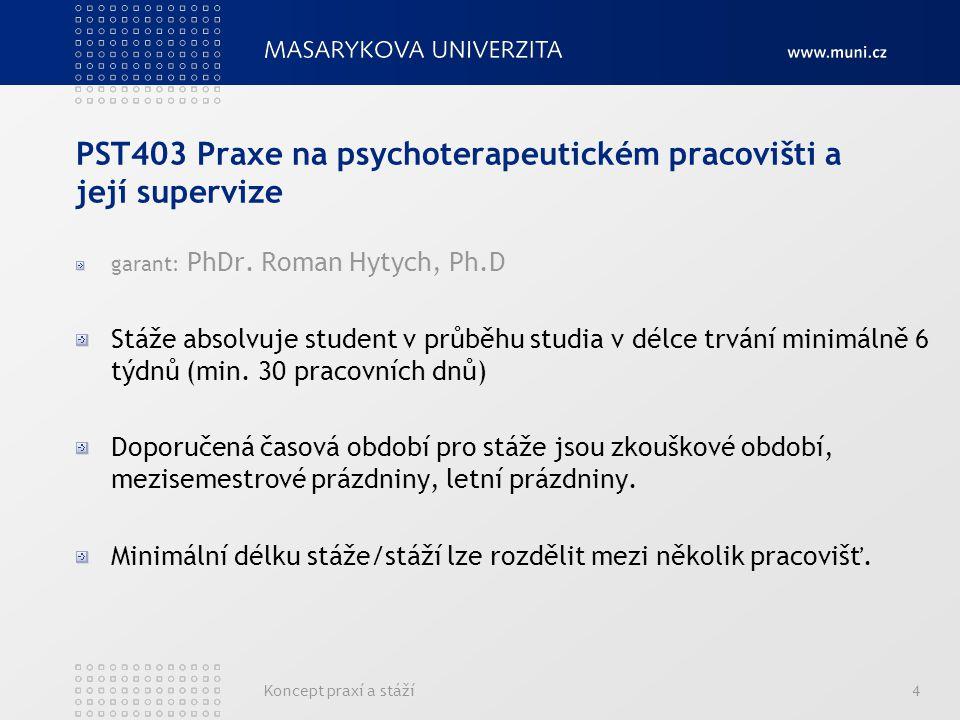 Koncept praxí a stáží4 PST403 Praxe na psychoterapeutickém pracovišti a její supervize garant: PhDr.