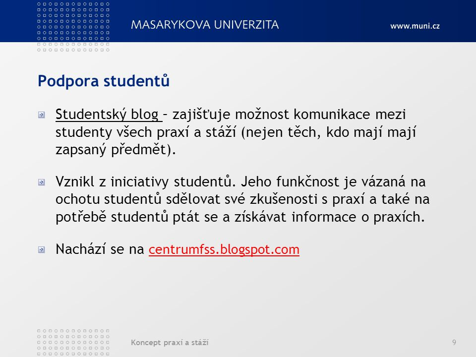Koncept praxí a stáží9 Podpora studentů Studentský blog – zajišťuje možnost komunikace mezi studenty všech praxí a stáží (nejen těch, kdo mají mají za