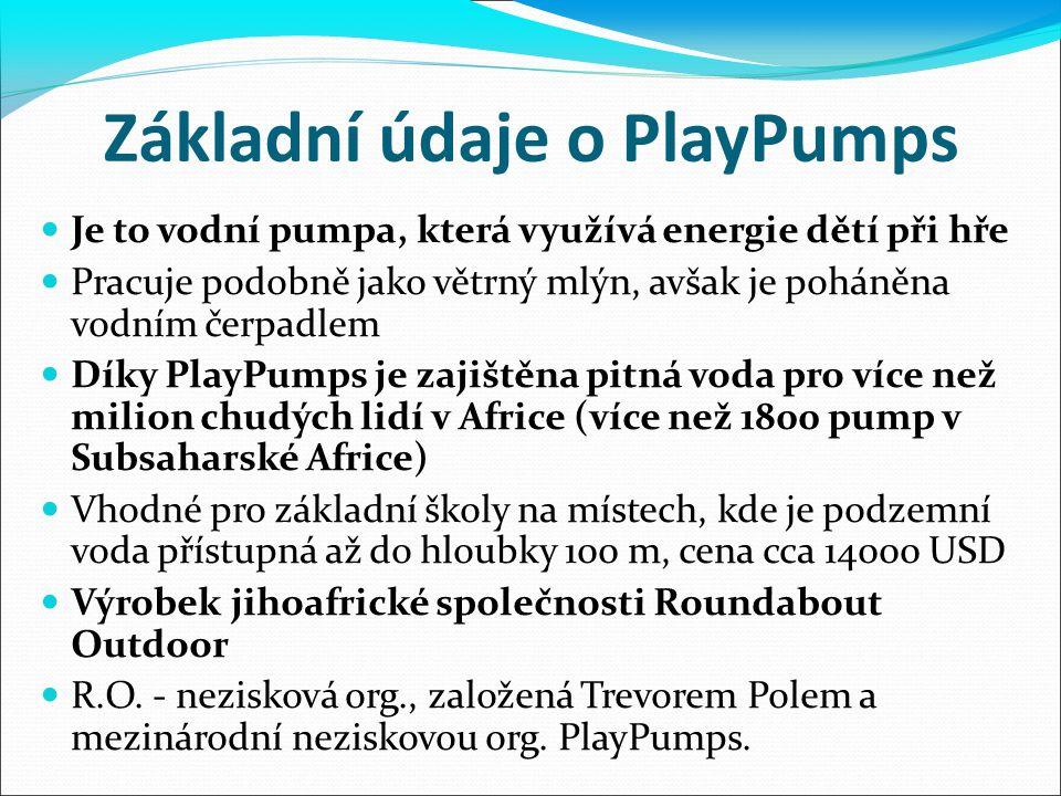 Základní údaje o PlayPumps Je to vodní pumpa, která využívá energie dětí při hře Pracuje podobně jako větrný mlýn, avšak je poháněna vodním čerpadlem Díky PlayPumps je zajištěna pitná voda pro více než milion chudých lidí v Africe (více než 1800 pump v Subsaharské Africe) Vhodné pro základní školy na místech, kde je podzemní voda přístupná až do hloubky 100 m, cena cca 14000 USD Výrobek jihoafrické společnosti Roundabout Outdoor R.O.