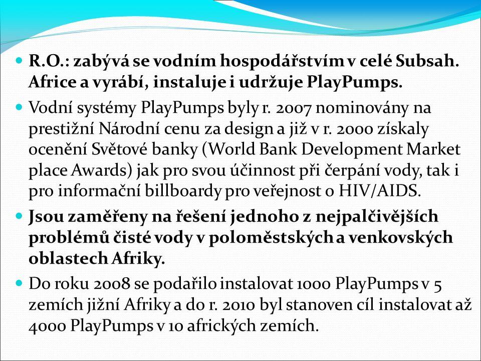 R.O.: zabývá se vodním hospodářstvím v celé Subsah. Africe a vyrábí, instaluje i udržuje PlayPumps. Vodní systémy PlayPumps byly r. 2007 nominovány na