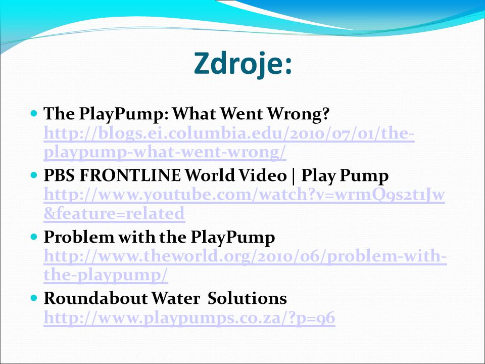 Zdroje: The PlayPump: What Went Wrong? http://blogs.ei.columbia.edu/2010/07/01/the- playpump-what-went-wrong/ http://blogs.ei.columbia.edu/2010/07/01/