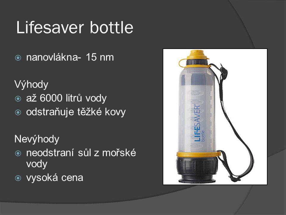 Lifesaver bottle  nanovlákna- 15 nm Výhody  až 6000 litrů vody  odstraňuje těžké kovy Nevýhody  neodstraní sůl z mořské vody  vysoká cena