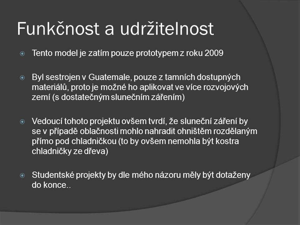 Funkčnost a udržitelnost  Tento model je zatím pouze prototypem z roku 2009  Byl sestrojen v Guatemale, pouze z tamních dostupných materiálů, proto je možné ho aplikovat ve více rozvojových zemí (s dostatečným slunečním zářením)  Vedoucí tohoto projektu ovšem tvrdí, že sluneční záření by se v případě oblačnosti mohlo nahradit ohništěm rozdělaným přímo pod chladničkou (to by ovšem nemohla být kostra chladničky ze dřeva)  Studentské projekty by dle mého názoru měly být dotaženy do konce..