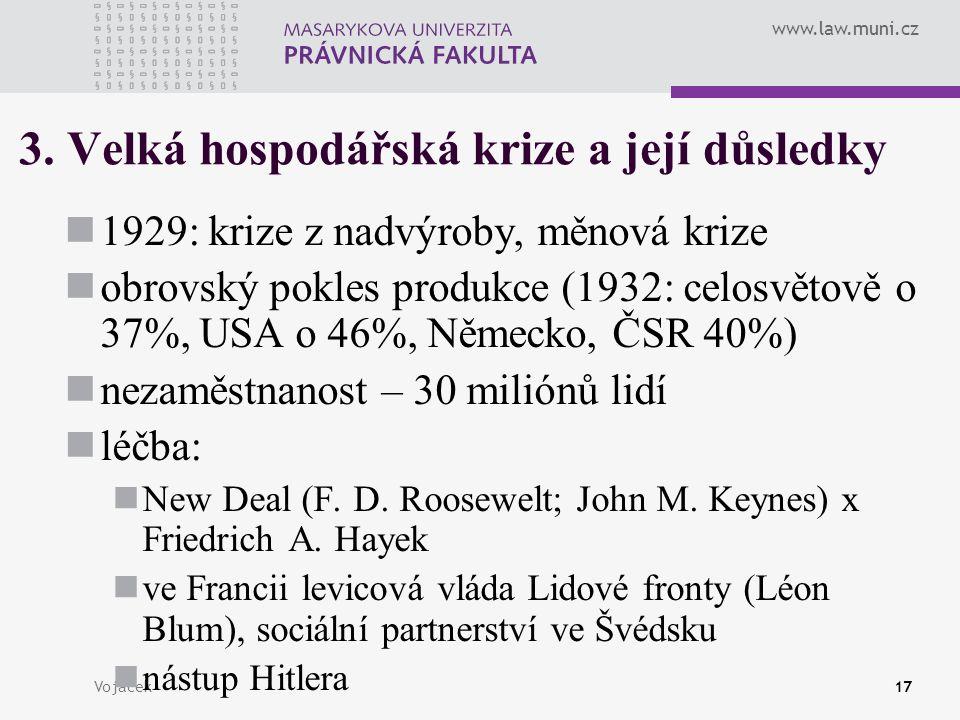 www.law.muni.cz Vojáček17 3. Velká hospodářská krize a její důsledky 1929: krize z nadvýroby, měnová krize obrovský pokles produkce (1932: celosvětově