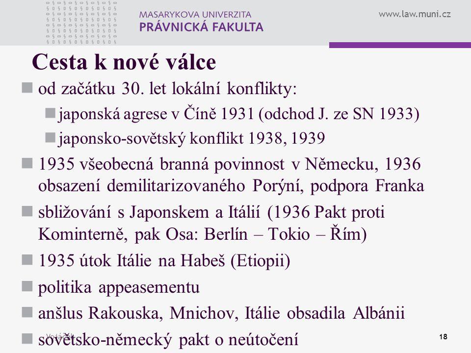 www.law.muni.cz Vojáček18 Cesta k nové válce od začátku 30. let lokální konflikty: japonská agrese v Číně 1931 (odchod J. ze SN 1933) japonsko-sovětsk