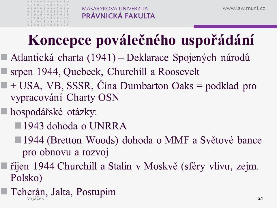 www.law.muni.cz Vojáček21 Koncepce poválečného uspořádání Atlantická charta (1941) – Deklarace Spojených národů srpen 1944, Quebeck, Churchill a Roose