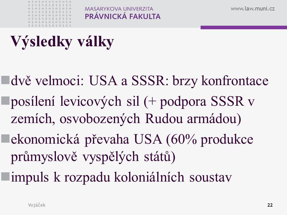www.law.muni.cz Vojáček22 Výsledky války dvě velmoci: USA a SSSR: brzy konfrontace posílení levicových sil (+ podpora SSSR v zemích, osvobozených Rudo
