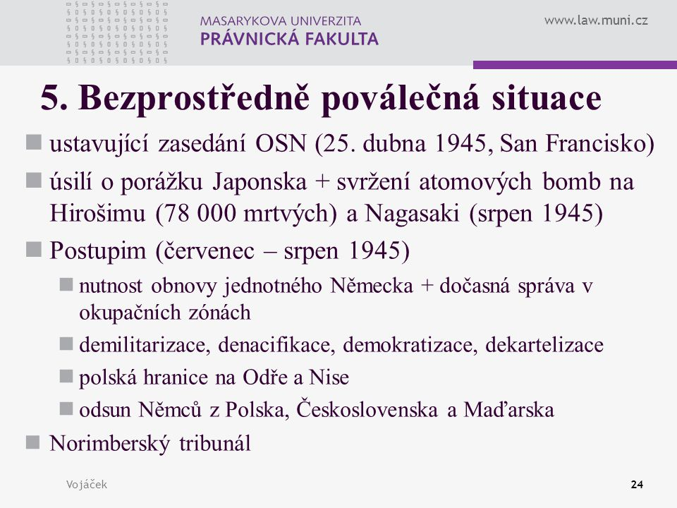 www.law.muni.cz Vojáček24 5. Bezprostředně poválečná situace ustavující zasedání OSN (25. dubna 1945, San Francisko) úsilí o porážku Japonska + svržen