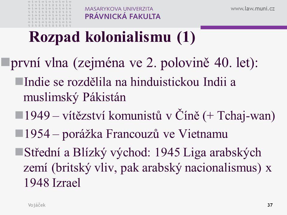 www.law.muni.cz Vojáček37 Rozpad kolonialismu (1) první vlna (zejména ve 2. polovině 40. let): Indie se rozdělila na hinduistickou Indii a muslimský P