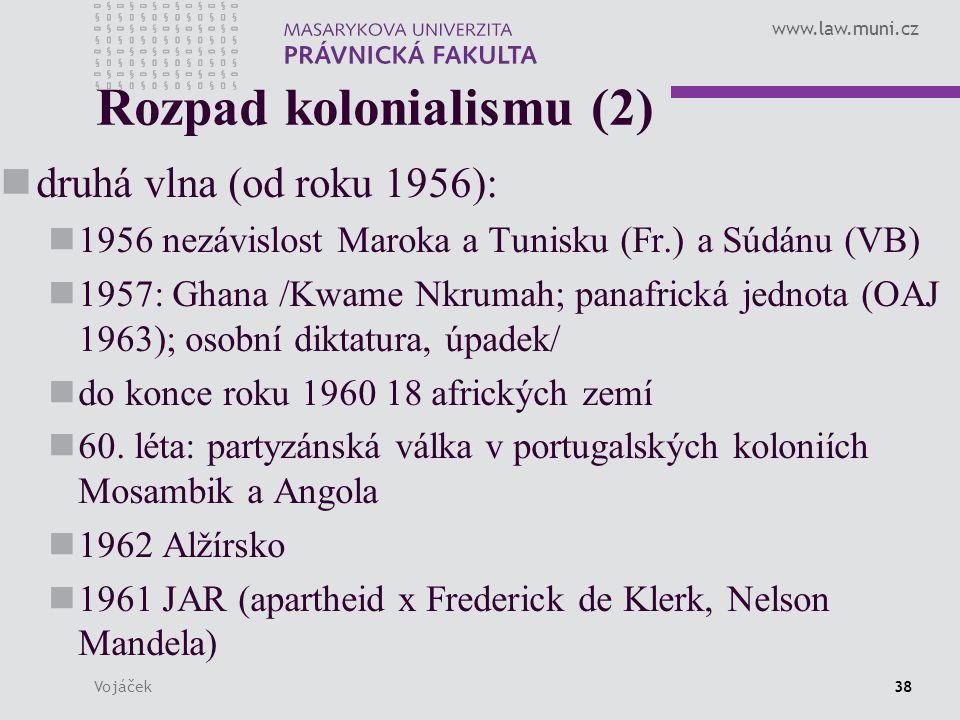 www.law.muni.cz Vojáček38 Rozpad kolonialismu (2) druhá vlna (od roku 1956): 1956 nezávislost Maroka a Tunisku (Fr.) a Súdánu (VB) 1957: Ghana /Kwame Nkrumah; panafrická jednota (OAJ 1963); osobní diktatura, úpadek/ do konce roku 1960 18 afrických zemí 60.