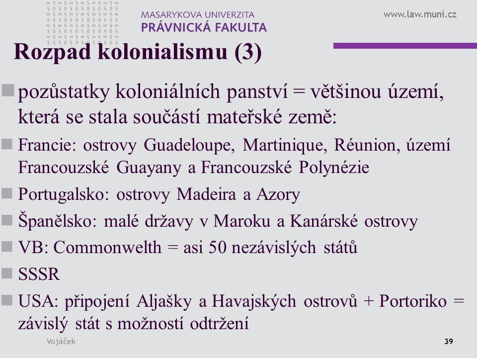 www.law.muni.cz Vojáček39 Rozpad kolonialismu (3) pozůstatky koloniálních panství = většinou území, která se stala součástí mateřské země: Francie: os
