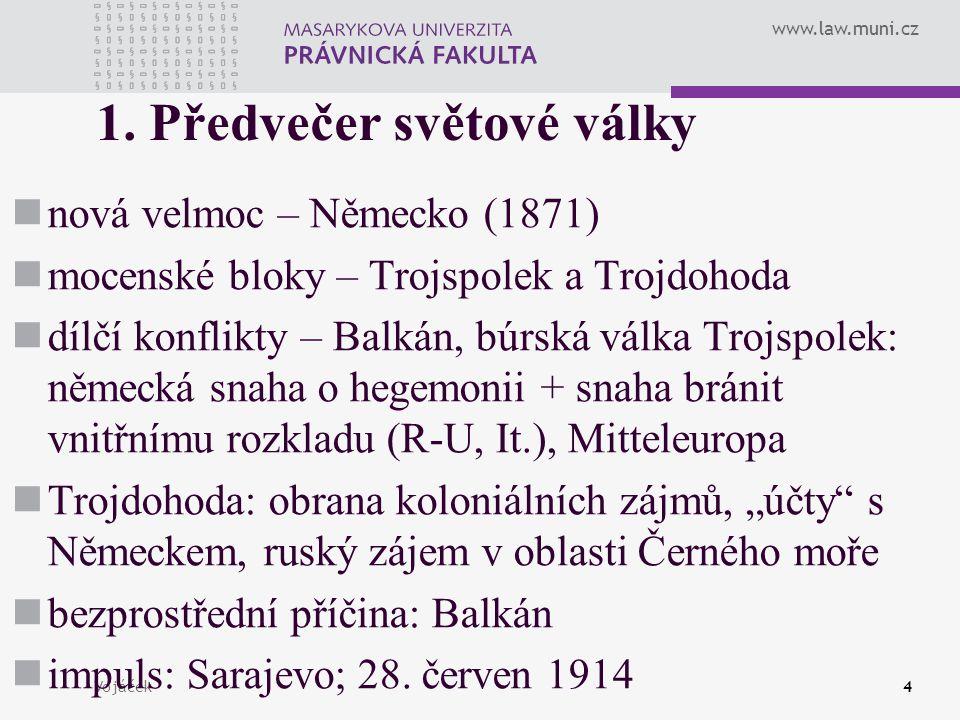 www.law.muni.cz Vojáček4 1. Předvečer světové války nová velmoc – Německo (1871) mocenské bloky – Trojspolek a Trojdohoda dílčí konflikty – Balkán, bú