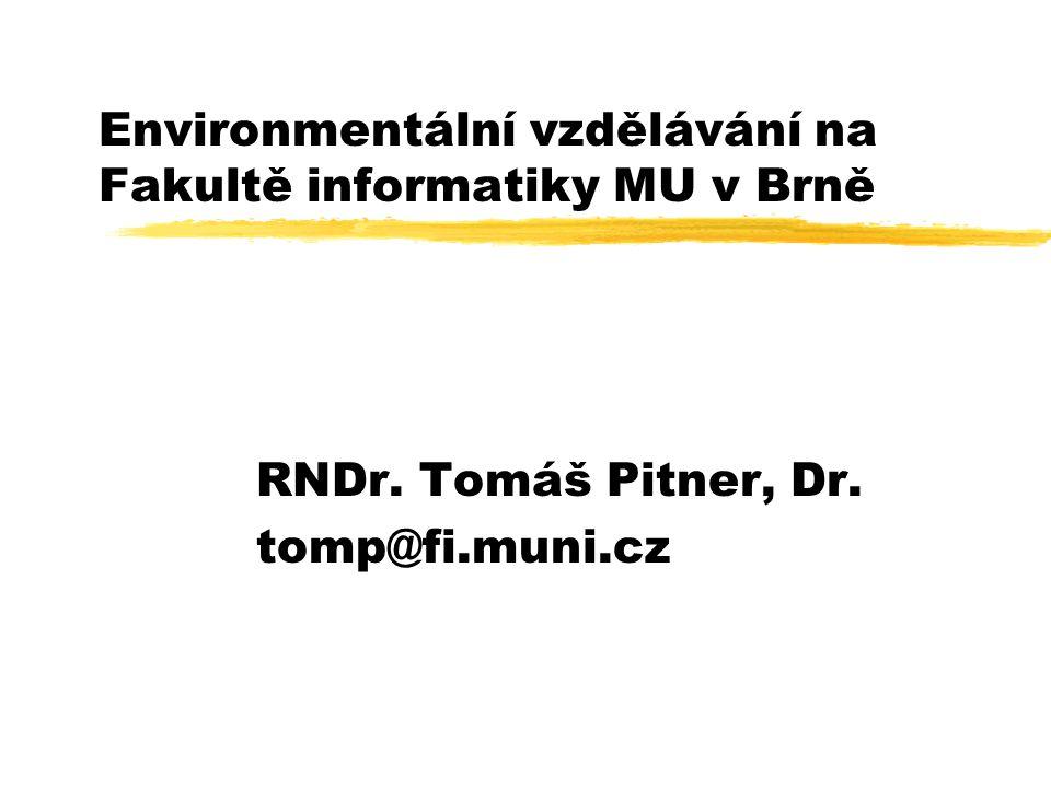 Environmentální vzdělávání na Fakultě informatiky MU v Brně RNDr. Tomáš Pitner, Dr. tomp@fi.muni.cz