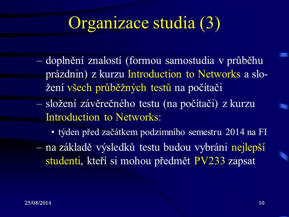 25/08/201410 Organizace studia (3) –doplnění znalostí (formou samostudia v průběhu prázdnin) z kurzu Introduction to Networks a slo- žení všech průběžných testů na počítači –složení závěrečného testu (na počítači) z kurzu Introduction to Networks: týden před začátkem podzimního semestru 2014 na FI –na základě výsledků testu budou vybráni nejlepší studenti, kteří si mohou předmět PV233 zapsat