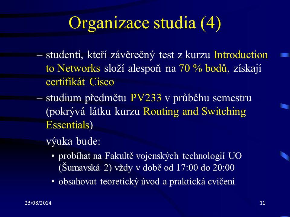 25/08/201411 Organizace studia (4) –studenti, kteří závěrečný test z kurzu Introduction to Networks složí alespoň na 70 % bodů, získají certifikát Cisco –studium předmětu PV233 v průběhu semestru (pokrývá látku kurzu Routing and Switching Essentials) –výuka bude: probíhat na Fakultě vojenských technologií UO (Šumavská 2) vždy v době od 17:00 do 20:00 obsahovat teoretický úvod a praktická cvičení
