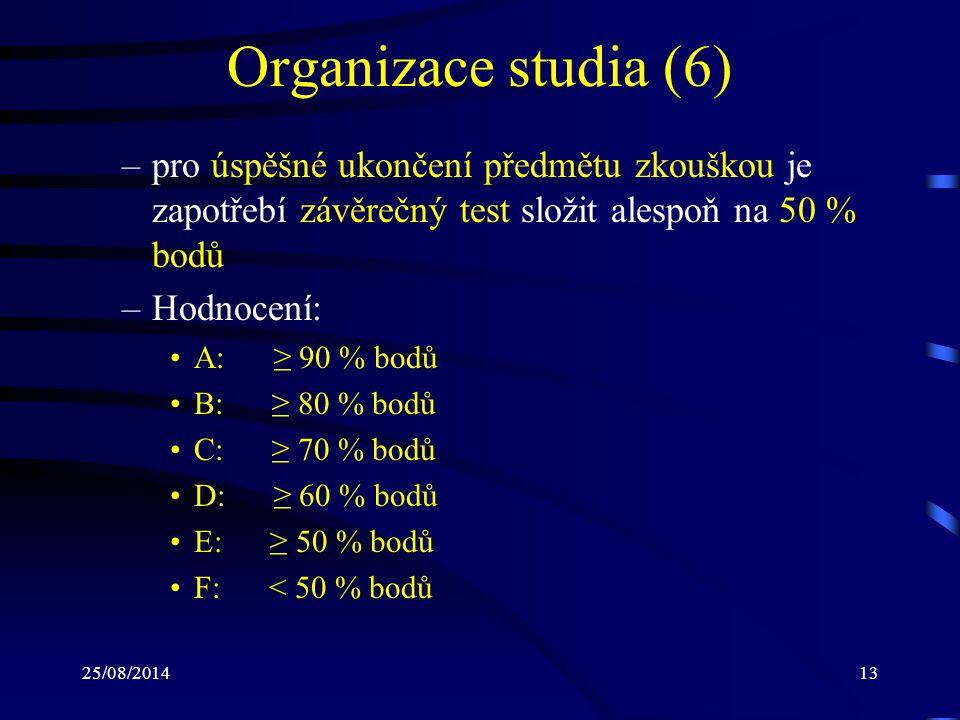 25/08/201413 Organizace studia (6) –pro úspěšné ukončení předmětu zkouškou je zapotřebí závěrečný test složit alespoň na 50 % bodů –Hodnocení: A: ≥ 90 % bodů B: ≥ 80 % bodů C: ≥ 70 % bodů D: ≥ 60 % bodů E: ≥ 50 % bodů F: < 50 % bodů