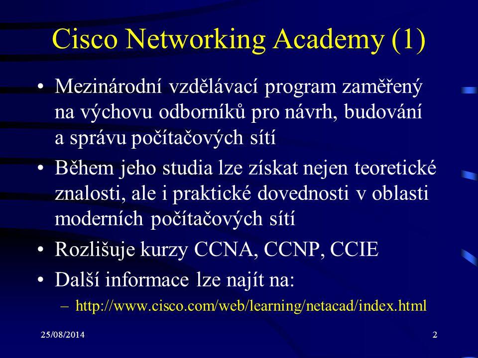 25/08/20143 Cisco Networking Academy (2) Studium CCNA je rozděleno do čtyř kurzů: –Introduction to Networks –Routing and Switching Essentials –Scaling Networks –Connecting Networks Každý kurz je zakončen zkouškou: –test realizovaný na počítači –zadávaný Cisco Networking Academy Absolvent může získat mezinárodně platný certifikát