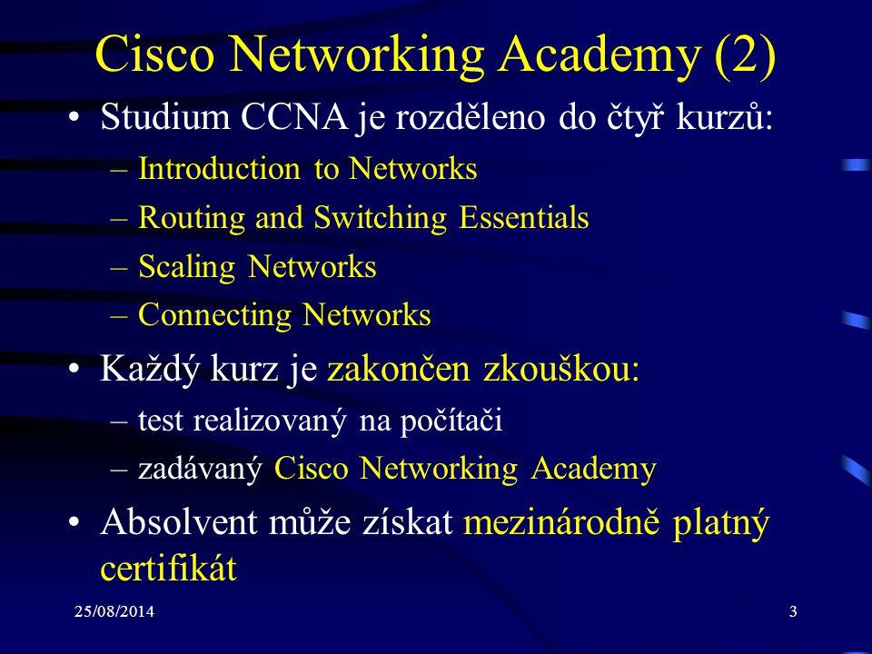 25/08/20144 Cisco Networking Academy (3) Výuka Cisco Networking Academy pro stu- denty Fakulty informatiky MU: –byla zahájena v semestru podzim 2010 (CCNA) –probíhá v českém jazyce –je rozdělena do dvou semestrů (předmětů) –od podzimu 2012 se zavedla i výuka CCNP Poznámka: –studijní materiály, průběžné i závěrečné testy jsou v jazyce anglickém