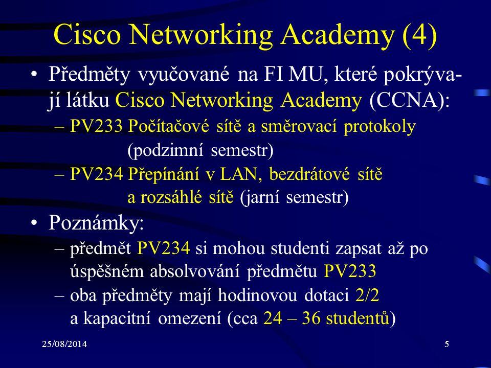 25/08/20145 Cisco Networking Academy (4) Předměty vyučované na FI MU, které pokrýva- jí látku Cisco Networking Academy (CCNA): –PV233 Počítačové sítě a směrovací protokoly (podzimní semestr) –PV234 Přepínání v LAN, bezdrátové sítě a rozsáhlé sítě (jarní semestr) Poznámky: –předmět PV234 si mohou studenti zapsat až po úspěšném absolvování předmětu PV233 –oba předměty mají hodinovou dotaci 2/2 a kapacitní omezení (cca 24 – 36 studentů)