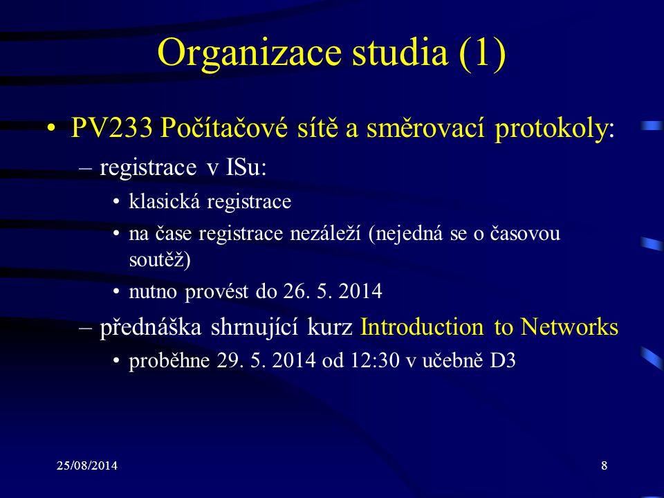 25/08/20148 Organizace studia (1) PV233 Počítačové sítě a směrovací protokoly: –registrace v ISu: klasická registrace na čase registrace nezáleží (nejedná se o časovou soutěž) nutno provést do 26.