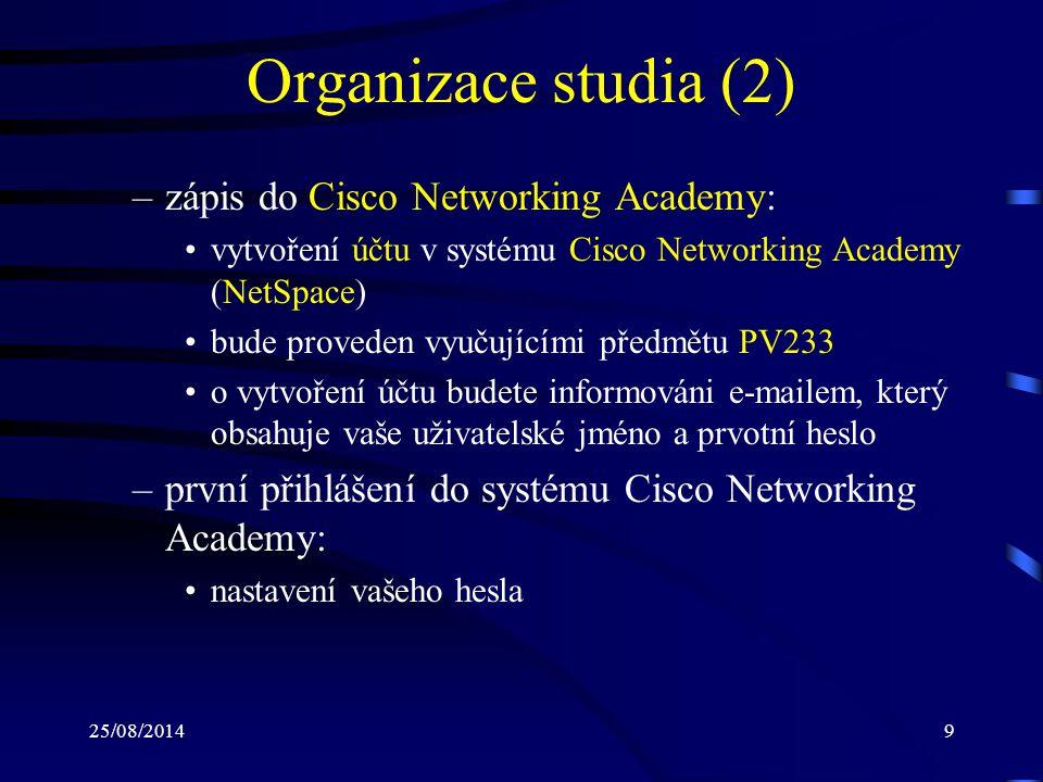 25/08/20149 Organizace studia (2) –zápis do Cisco Networking Academy: vytvoření účtu v systému Cisco Networking Academy (NetSpace) bude proveden vyučujícími předmětu PV233 o vytvoření účtu budete informováni e-mailem, který obsahuje vaše uživatelské jméno a prvotní heslo –první přihlášení do systému Cisco Networking Academy: nastavení vašeho hesla