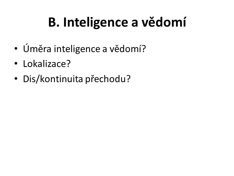 B. Inteligence a vědomí Úměra inteligence a vědomí? Lokalizace? Dis/kontinuita přechodu?