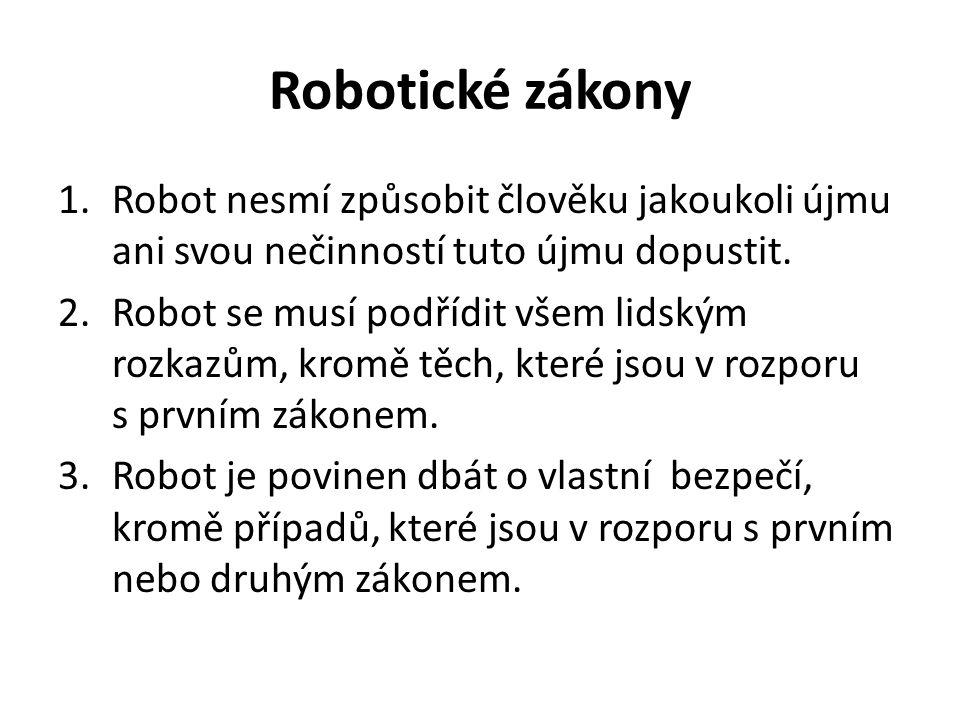 Robotické zákony 1.Robot nesmí způsobit člověku jakoukoli újmu ani svou nečinností tuto újmu dopustit. 2.Robot se musí podřídit všem lidským rozkazům,