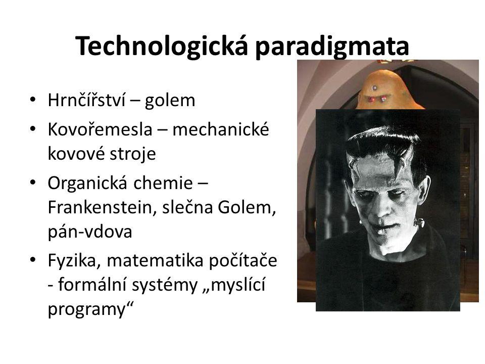 """Technologická paradigmata Hrnčířství – golem Kovořemesla – mechanické kovové stroje Organická chemie – Frankenstein, slečna Golem, pán-vdova Fyzika, matematika počítače - formální systémy """"myslící programy"""
