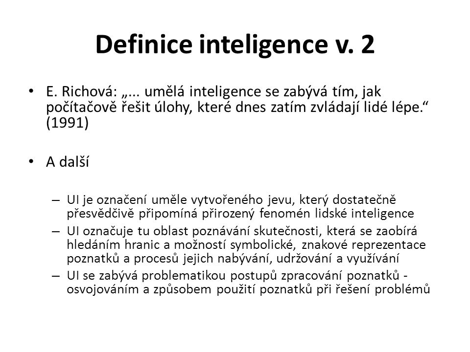 """Definice inteligence v. 2 E. Richová: """"... umělá inteligence se zabývá tím, jak počítačově řešit úlohy, které dnes zatím zvládají lidé lépe."""" (1991) A"""