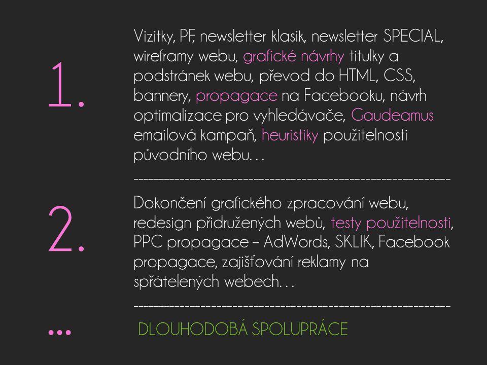 Vizitky, PF, newsletter klasik, newsletter SPECIAL, wireframy webu, grafické návrhy titulky a podstránek webu, převod do HTML, CSS, bannery, propagace na Facebooku, návrh optimalizace pro vyhledávače, Gaudeamus emailová kampaň, heuristiky použitelnosti původního webu… ------------------------------------------------------------ Dokončení grafického zpracování webu, redesign přidružených webů, testy použitelnosti, PPC propagace – AdWords, SKLIK, Facebook propagace, zajišťování reklamy na spřátelených webech… ------------------------------------------------------------ DLOUHODOBÁ SPOLUPRÁCE 1.