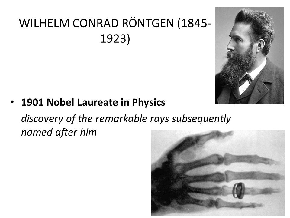 WILHELM CONRAD RÖNTGEN (1845- 1923) 1901 Nobel Laureate in Physics discovery of the remarkable rays subsequently named after him
