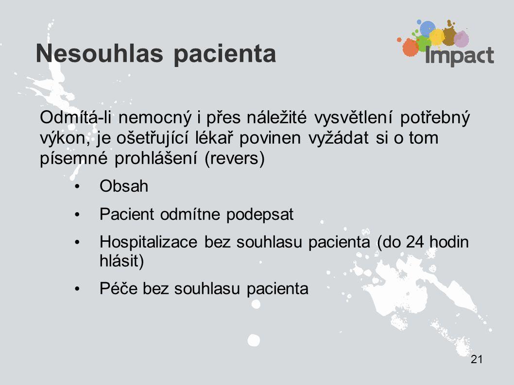Nesouhlas pacienta Odmítá-li nemocný i přes náležité vysvětlení potřebný výkon, je ošetřující lékař povinen vyžádat si o tom písemné prohlášení (revers) Obsah Pacient odmítne podepsat Hospitalizace bez souhlasu pacienta (do 24 hodin hlásit) Péče bez souhlasu pacienta 21