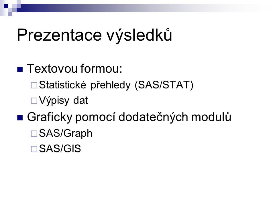Prezentace výsledků Textovou formou:  Statistické přehledy (SAS/STAT)  Výpisy dat Graficky pomocí dodatečných modulů  SAS/Graph  SAS/GIS