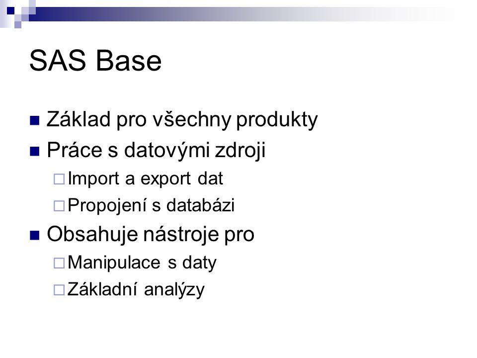 SAS Base Základ pro všechny produkty Práce s datovými zdroji  Import a export dat  Propojení s databázi Obsahuje nástroje pro  Manipulace s daty  Základní analýzy