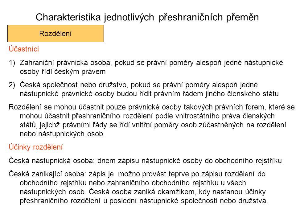 Charakteristika jednotlivých přeshraničních přeměn Rozdělení Účastníci 1)Zahraniční právnická osoba, pokud se právní poměry alespoň jedné nástupnické osoby řídí českým právem 2)Česká společnost nebo družstvo, pokud se právní poměry alespoň jedné nástupnické právnické osoby budou řídit právním řádem jiného členského státu Rozdělení se mohou účastnit pouze právnické osoby takových právních forem, které se mohou účastnit přeshraničního rozdělení podle vnitrostátního práva členských států, jejichž právními řády se řídí vnitřní poměry osob zúčastněných na rozdělení nebo nástupnických osob.