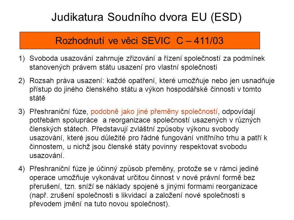 Judikatura Soudního dvora EU (ESD) Rozhodnutí ve věci SEVIC C – 411/03 1)Svoboda usazování zahrnuje zřizování a řízení společností za podmínek stanovených právem státu usazení pro vlastní společnosti 2)Rozsah práva usazení: každé opatření, které umožňuje nebo jen usnadňuje přístup do jiného členského státu a výkon hospodářské činnosti v tomto státě 3)Přeshraniční fúze, podobně jako jiné přeměny společností, odpovídají potřebám spolupráce a reorganizace společností usazených v různých členských státech.