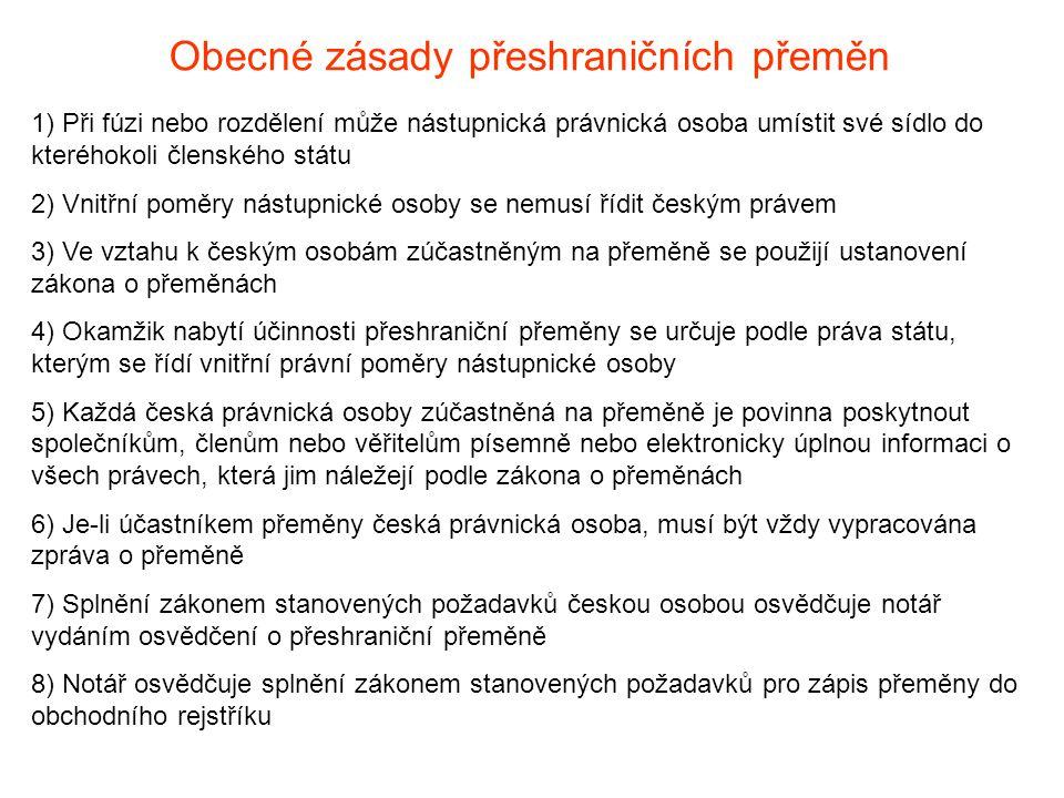 Obecné zásady přeshraničních přeměn 1) Při fúzi nebo rozdělení může nástupnická právnická osoba umístit své sídlo do kteréhokoli členského státu 2) Vnitřní poměry nástupnické osoby se nemusí řídit českým právem 3) Ve vztahu k českým osobám zúčastněným na přeměně se použijí ustanovení zákona o přeměnách 4) Okamžik nabytí účinnosti přeshraniční přeměny se určuje podle práva státu, kterým se řídí vnitřní právní poměry nástupnické osoby 5) Každá česká právnická osoby zúčastněná na přeměně je povinna poskytnout společníkům, členům nebo věřitelům písemně nebo elektronicky úplnou informaci o všech právech, která jim náležejí podle zákona o přeměnách 6) Je-li účastníkem přeměny česká právnická osoba, musí být vždy vypracována zpráva o přeměně 7) Splnění zákonem stanovených požadavků českou osobou osvědčuje notář vydáním osvědčení o přeshraniční přeměně 8) Notář osvědčuje splnění zákonem stanovených požadavků pro zápis přeměny do obchodního rejstříku