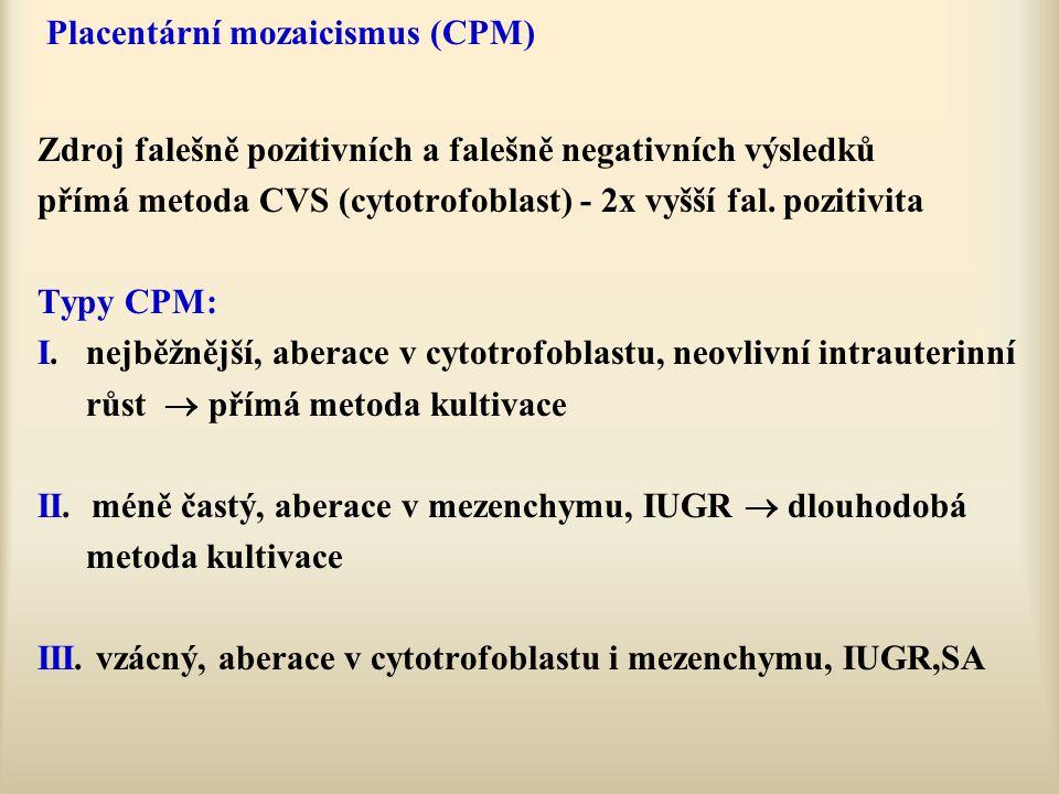 Placentární mozaicismus (CPM) Zdroj falešně pozitivních a falešně negativních výsledků přímá metoda CVS (cytotrofoblast) - 2x vyšší fal. pozitivita Ty