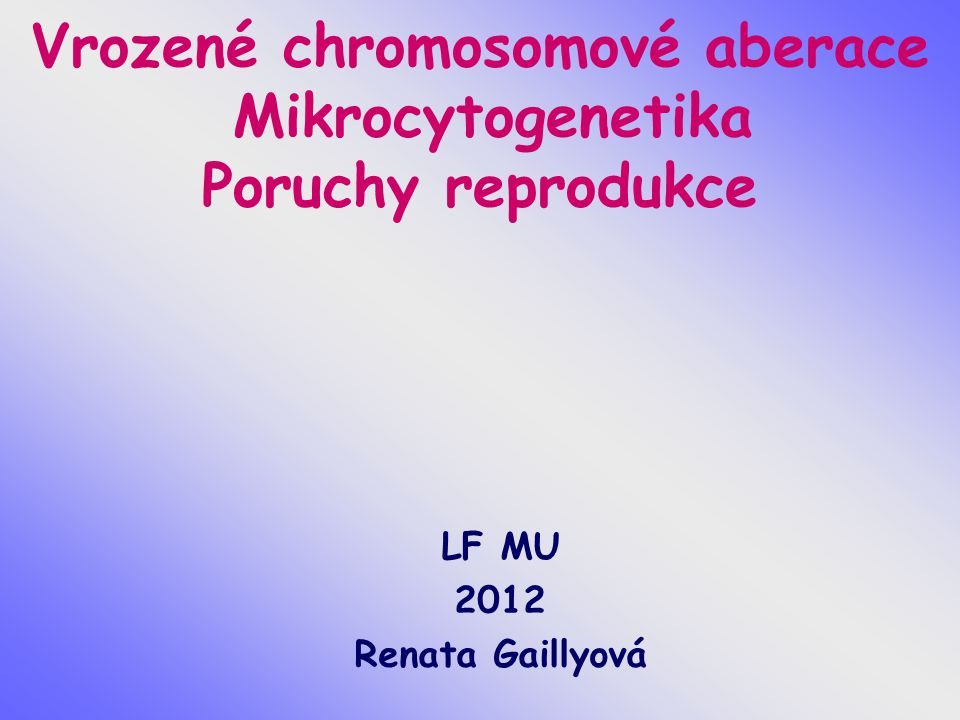 Vrozené chromosomové aberace Mikrocytogenetika Poruchy reprodukce LF MU 2012 Renata Gaillyová