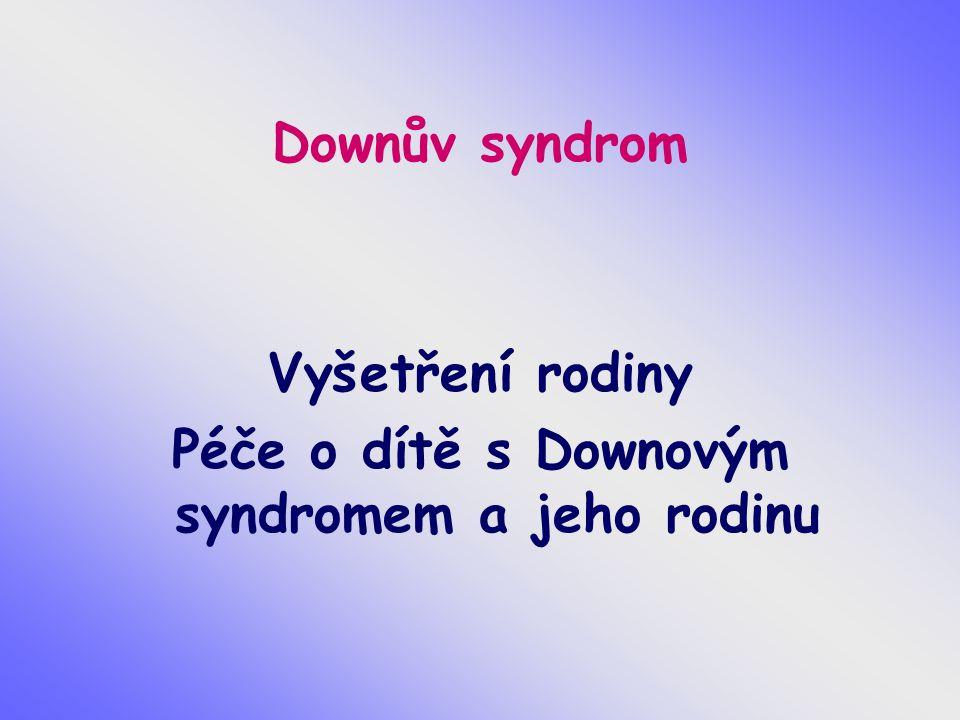 Downův syndrom Vyšetření rodiny Péče o dítě s Downovým syndromem a jeho rodinu
