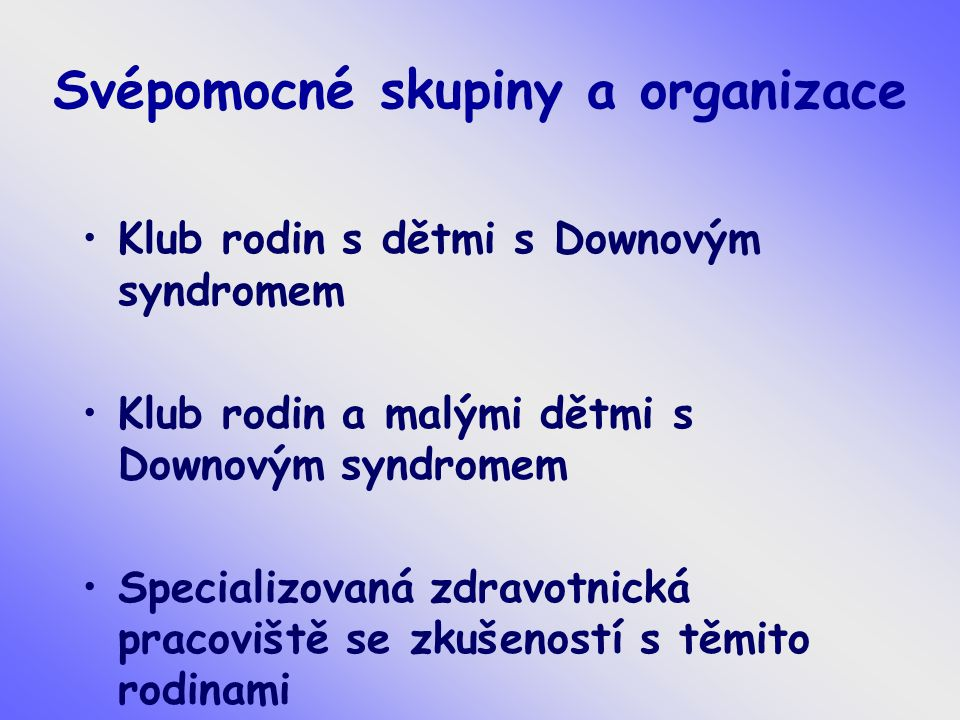 Svépomocné skupiny a organizace Klub rodin s dětmi s Downovým syndromem Klub rodin a malými dětmi s Downovým syndromem Specializovaná zdravotnická pracoviště se zkušeností s těmito rodinami