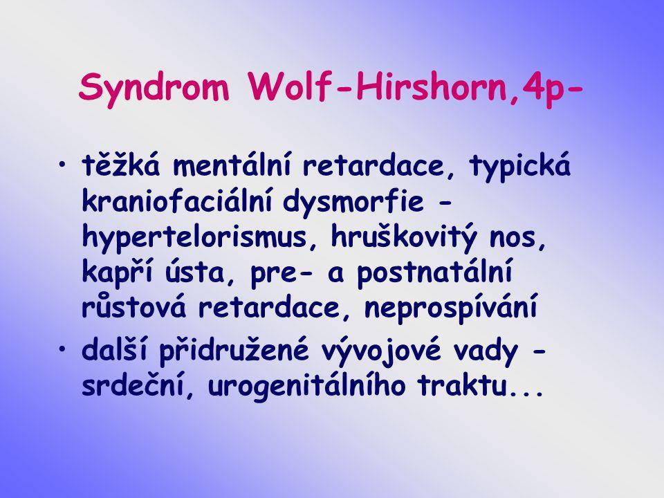 Syndrom Wolf-Hirshorn,4p- těžká mentální retardace, typická kraniofaciální dysmorfie - hypertelorismus, hruškovitý nos, kapří ústa, pre- a postnatální