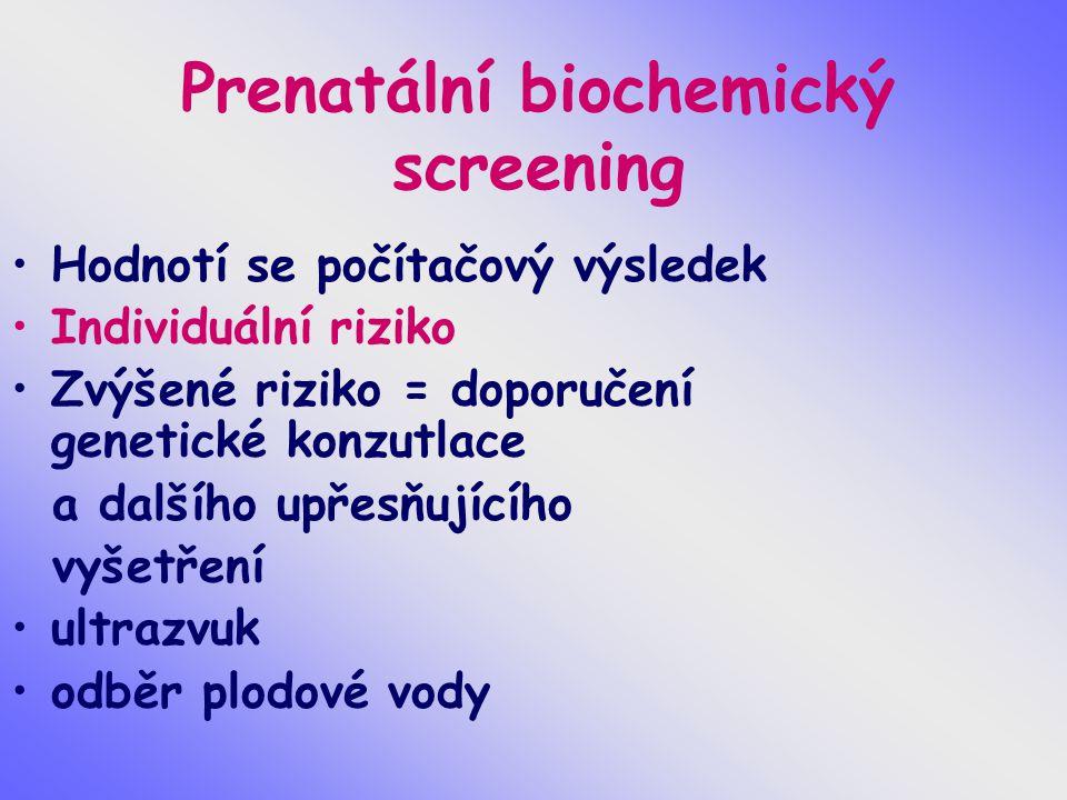 Prenatální biochemický screening Hodnotí se počítačový výsledek Individuální riziko Zvýšené riziko = doporučení genetické konzutlace a dalšího upřesňu