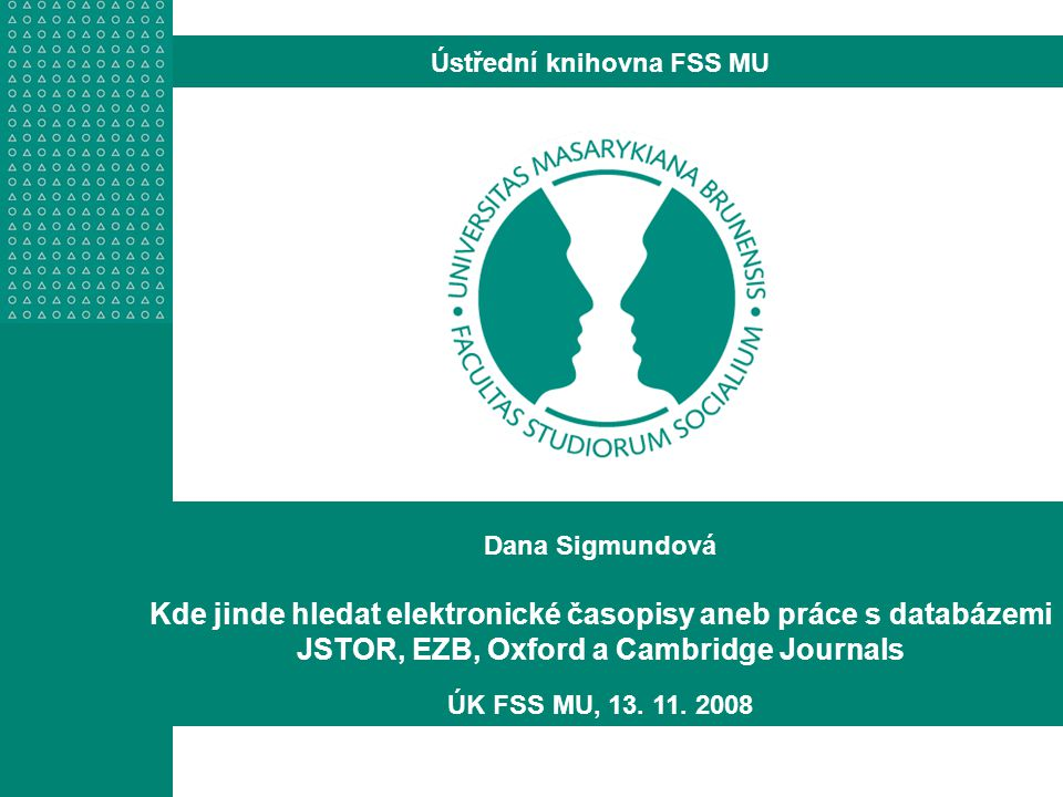 Dana Sigmundová Kde jinde hledat elektronické časopisy aneb práce s databázemi JSTOR, EZB, Oxford a Cambridge Journals ÚK FSS MU, 13.