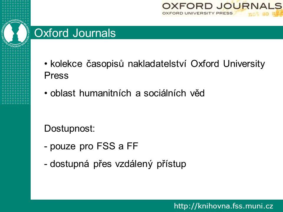 http://knihovna.fss.muni.cz Oxford Journals kolekce časopisů nakladatelství Oxford University Press oblast humanitních a sociálních věd Dostupnost: - pouze pro FSS a FF - dostupná přes vzdálený přístup