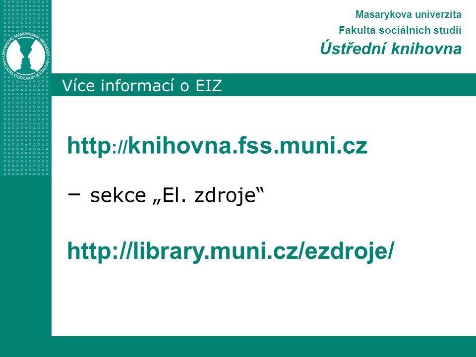 """Více informací o EIZ Masarykova univerzita Fakulta sociálních studií Ústřední knihovna http :// knihovna.fss.muni.cz – sekce """"El."""