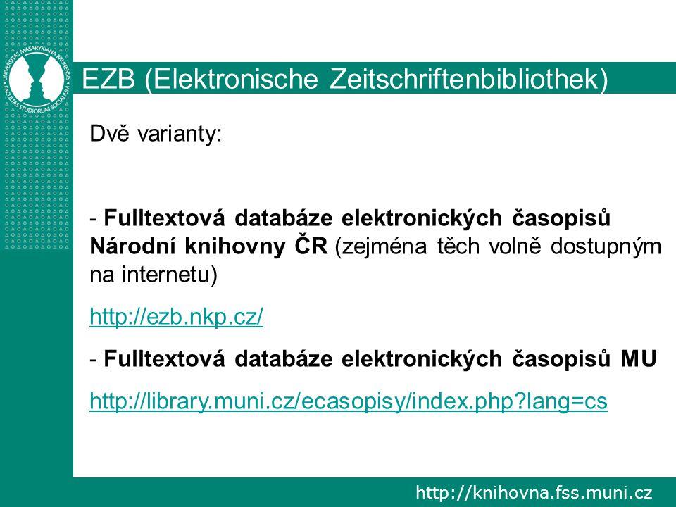 http://knihovna.fss.muni.cz EZB (Elektronische Zeitschriftenbibliothek) Dvě varianty: - Fulltextová databáze elektronických časopisů Národní knihovny ČR (zejména těch volně dostupným na internetu) http://ezb.nkp.cz/ - Fulltextová databáze elektronických časopisů MU http://library.muni.cz/ecasopisy/index.php lang=cs