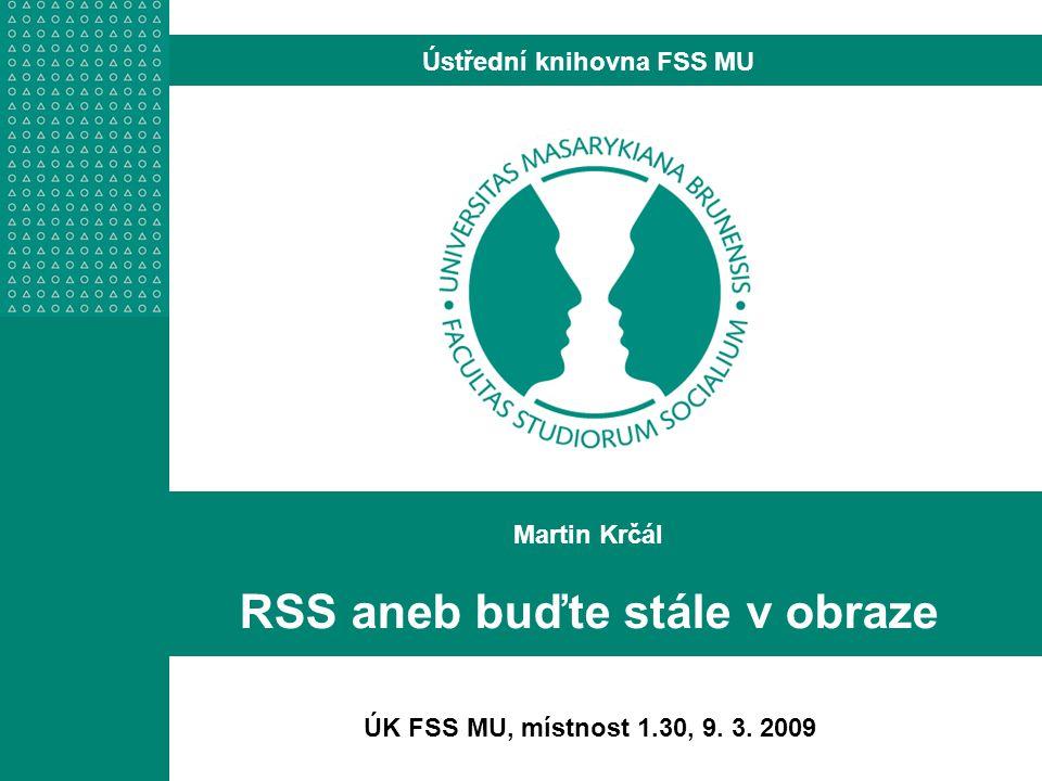 Martin Krčál RSS aneb buďte stále v obraze Ústřední knihovna FSS MU ÚK FSS MU, místnost 1.30, 9.
