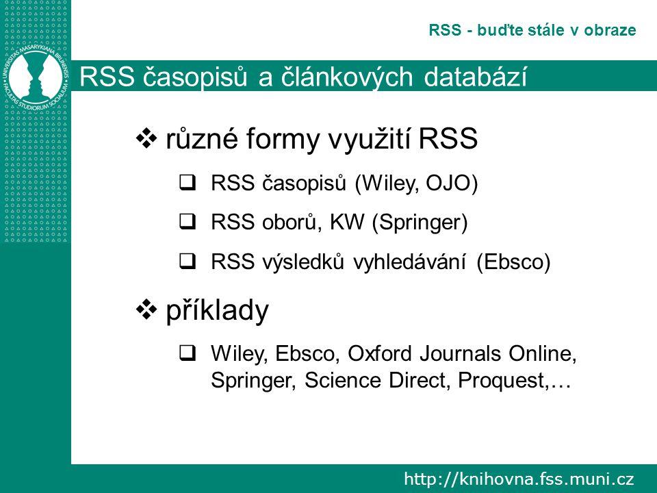 http://knihovna.fss.muni.cz RSS - buďte stále v obraze RSS časopisů a článkových databází  různé formy využití RSS  RSS časopisů (Wiley, OJO)  RSS oborů, KW (Springer)  RSS výsledků vyhledávání (Ebsco)  příklady  Wiley, Ebsco, Oxford Journals Online, Springer, Science Direct, Proquest,…